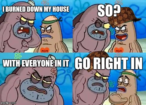 How Tough Are You Meme | I BURNED DOWN MY HOUSE SO? WITH EVERYONE IN IT GO RIGHT IN | image tagged in memes,how tough are you,scumbag | made w/ Imgflip meme maker
