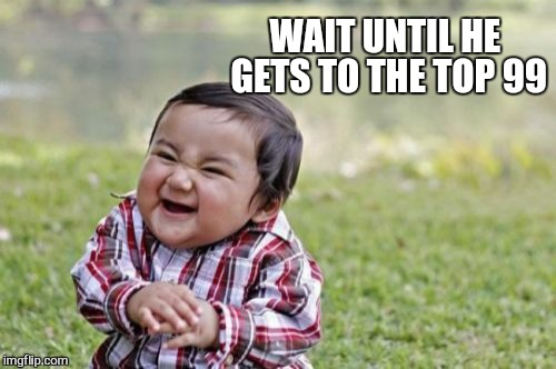 Evil Toddler Meme | WAIT UNTIL HE GETS TO THE TOP 99 | image tagged in memes,evil toddler | made w/ Imgflip meme maker