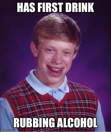 Bad Luck Brian Meme | HAS FIRST DRINK RUBBING ALCOHOL | image tagged in memes,bad luck brian | made w/ Imgflip meme maker