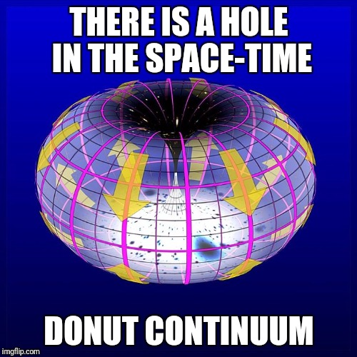 THERE IS A HOLE IN THE SPACE-TIME DONUT CONTINUUM | made w/ Imgflip meme maker