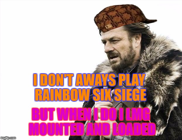 Rainbow Six Siege meme | I DON'T AWAYS PLAY RAINBOW SIX SIEGE BUT WHEN I DO I LMG MOUNTED AND LOADED | image tagged in memes,brace yourselves x is coming,scumbag | made w/ Imgflip meme maker
