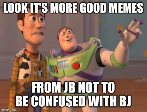 X, X Everywhere Meme | LOOK IT'S MORE GOOD MEMES FROM JB NOT TO BE CONFUSED WITH BJ | image tagged in memes,x,x everywhere,x x everywhere | made w/ Imgflip meme maker
