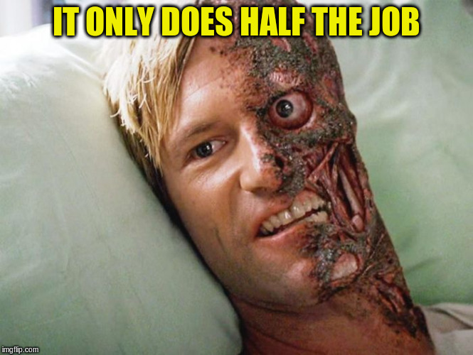 IT ONLY DOES HALF THE JOB | made w/ Imgflip meme maker