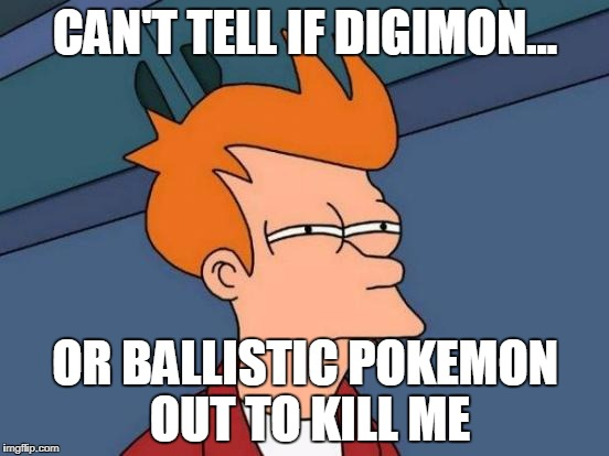 I have made my point | CAN'T TELL IF DIGIMON... OR BALLISTIC POKEMON OUT TO KILL ME | image tagged in memes,futurama fry,digimon | made w/ Imgflip meme maker