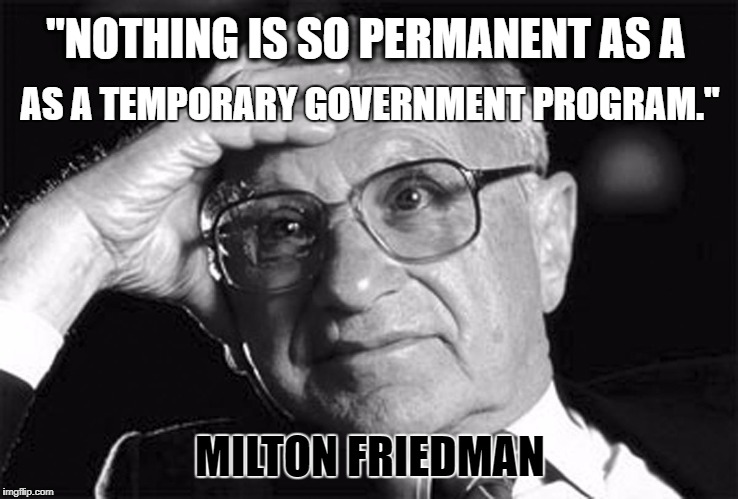 """NOTHING IS SO PERMANENT AS A MILTON FRIEDMAN AS A TEMPORARY GOVERNMENT PROGRAM."" 
