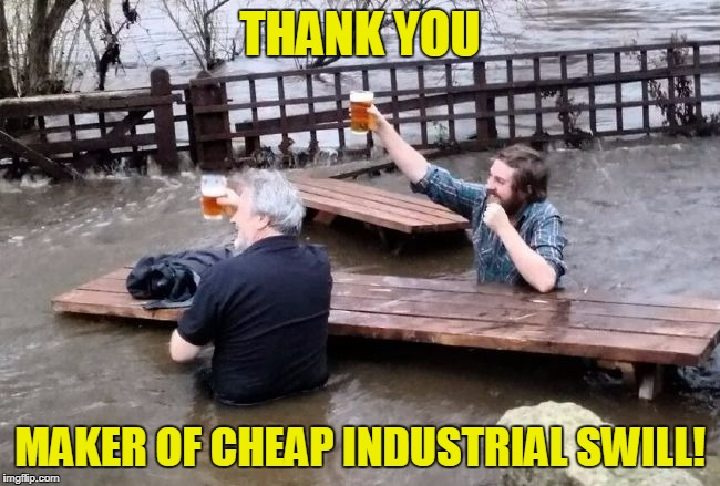 THANK YOU MAKER OF CHEAP INDUSTRIAL SWILL! | made w/ Imgflip meme maker
