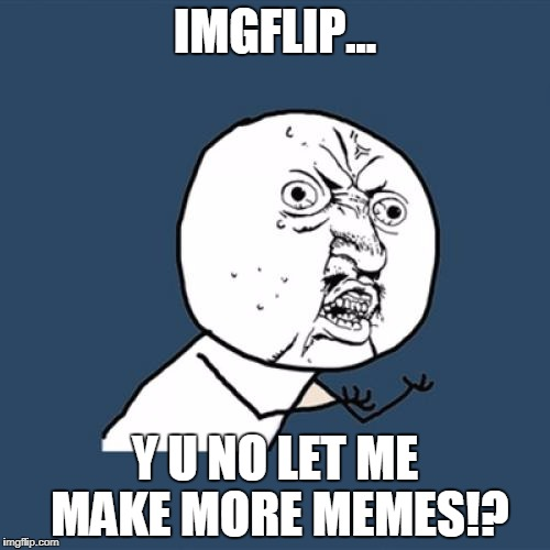 Y U No let me meme!? | IMGFLIP... Y U NO LET ME MAKE MORE MEMES!? | image tagged in memes,y u no,imgflip | made w/ Imgflip meme maker
