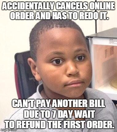 Minor Mistake Marvin Meme | ACCIDENTALLY CANCELS ONLINE ORDER AND HAS TO REDO IT. CAN'T PAY ANOTHER BILL DUE TO 7 DAY WAIT TO REFUND THE FIRST ORDER. | image tagged in memes,minor mistake marvin,AdviceAnimals | made w/ Imgflip meme maker