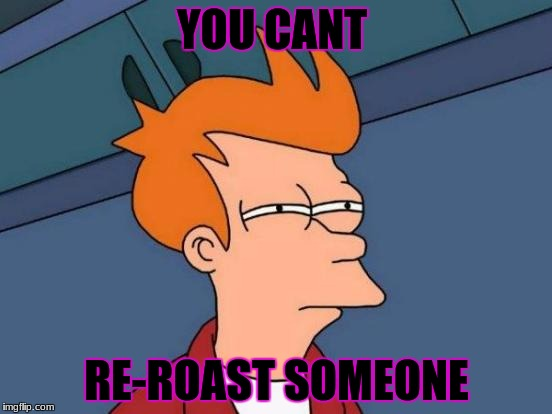 Futurama Fry Meme | YOU CANT RE-ROAST SOMEONE | image tagged in memes,futurama fry | made w/ Imgflip meme maker