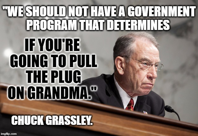 """WE SHOULD NOT HAVE A GOVERNMENT PROGRAM THAT DETERMINES CHUCK GRASSLEY. IF YOU'RE GOING TO PULL THE PLUG ON GRANDMA."" 