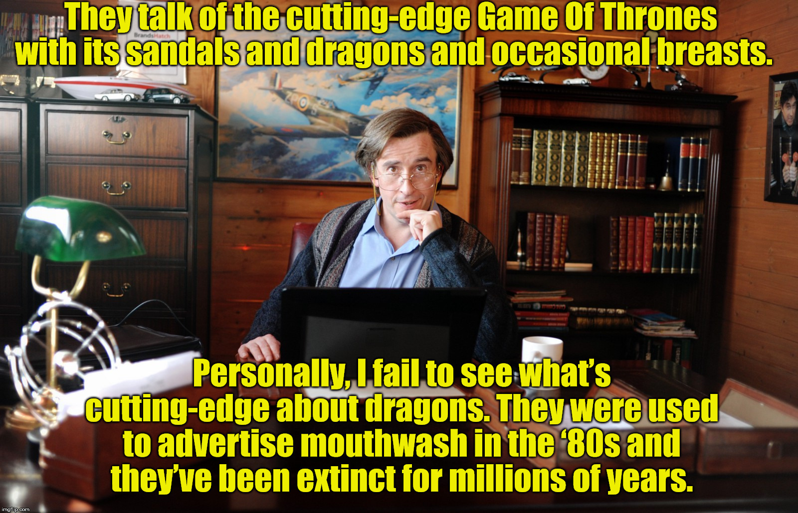 Alan Partridge | They talk of the cutting-edge Game Of Thrones with its sandals and dragons and occasional breasts. Personally, I fail to see what's cutting- | image tagged in alan partridge,game of thrones | made w/ Imgflip meme maker