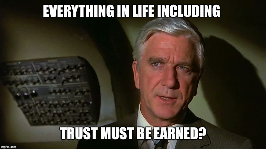 EVERYTHING IN LIFE INCLUDING TRUST MUST BE EARNED? | made w/ Imgflip meme maker