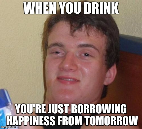10 Guy Meme | WHEN YOU DRINK YOU'RE JUST BORROWING HAPPINESS FROM TOMORROW | image tagged in memes,10 guy | made w/ Imgflip meme maker