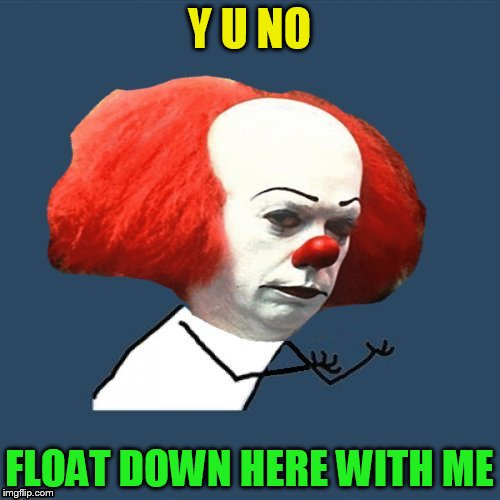 Y U NO FLOAT DOWN HERE WITH ME | made w/ Imgflip meme maker