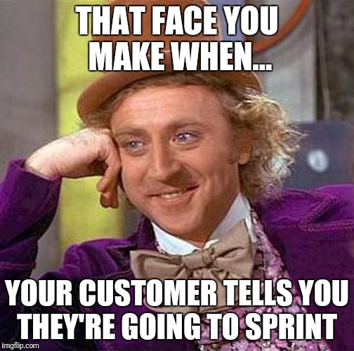Creepy Condescending Wonka Meme | THAT FACE YOU MAKE WHEN... YOUR CUSTOMER TELLS YOU THEY'RE GOING TO SPRINT | image tagged in memes,creepy condescending wonka | made w/ Imgflip meme maker