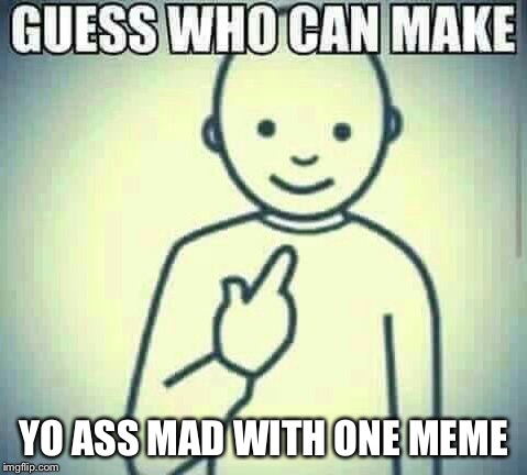 YO ASS MAD WITH ONE MEME | made w/ Imgflip meme maker