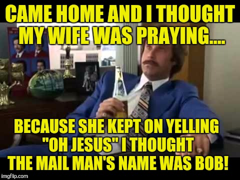 "Well That Escalated Quickly | CAME HOME AND I THOUGHT MY WIFE WAS PRAYING.... BECAUSE SHE KEPT ON YELLING ""OH JESUS"" I THOUGHT THE MAIL MAN'S NAME WAS BOB! 