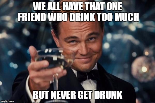 Leonardo Dicaprio Cheers Meme | WE ALL HAVE THAT ONE FRIEND WHO DRINK TOO MUCH BUT NEVER GET DRUNK | image tagged in memes,leonardo dicaprio cheers | made w/ Imgflip meme maker