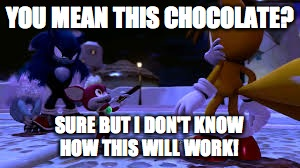 YOU MEAN THIS CHOCOLATE? SURE BUT I DON'T KNOW    HOW THIS WILL WORK! | image tagged in sonic and chip | made w/ Imgflip meme maker
