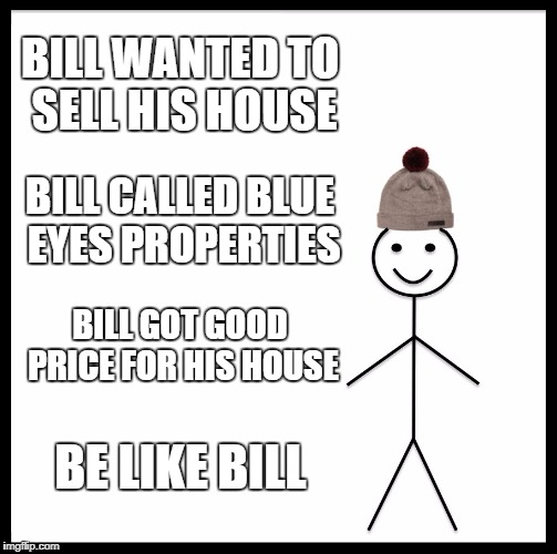 Be Like Bill | BILL WANTED TO SELL HIS HOUSE BILL CALLED BLUE EYES PROPERTIES BILL GOT GOOD PRICE FOR HIS HOUSE BE LIKE BILL | image tagged in memes,be like bill | made w/ Imgflip meme maker
