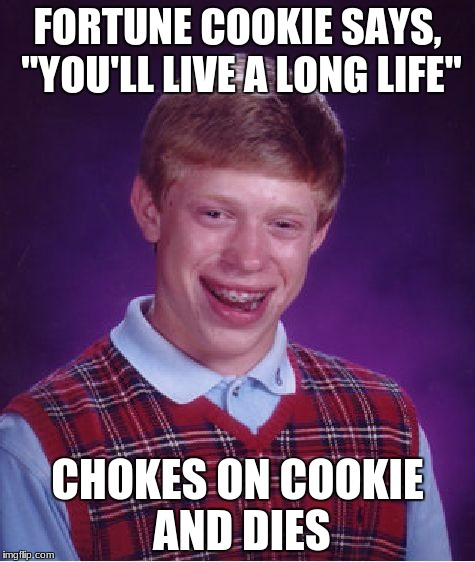 "Bad Luck Brian Meme | FORTUNE COOKIE SAYS, ""YOU'LL LIVE A LONG LIFE"" CHOKES ON COOKIE AND DIES 