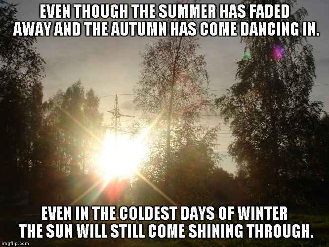 Even in the Winter | EVEN THOUGH THE SUMMER HAS FADED AWAY AND THE AUTUMN HAS COME DANCING IN. EVEN IN THE COLDEST DAYS OF WINTER THE SUN WILL STILL COME SHINING | image tagged in summer,winter,autumn,thesun | made w/ Imgflip meme maker