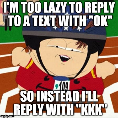 "Am I the only one annoyed by this? | I'M TOO LAZY TO REPLY TO A TEXT WITH ""OK"" SO INSTEAD I'LL REPLY WITH ""KKK"" 
