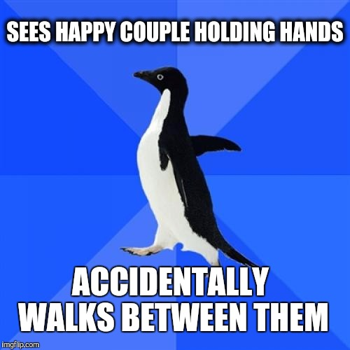 Socially Awkward Penguin Meme | SEES HAPPY COUPLE HOLDING HANDS ACCIDENTALLY WALKS BETWEEN THEM | image tagged in memes,socially awkward penguin | made w/ Imgflip meme maker