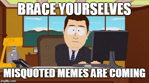 Aaaaand Its Gone Meme | BRACE YOURSELVES MISQUOTED MEMES ARE COMING | image tagged in memes,aaaaand its gone | made w/ Imgflip meme maker