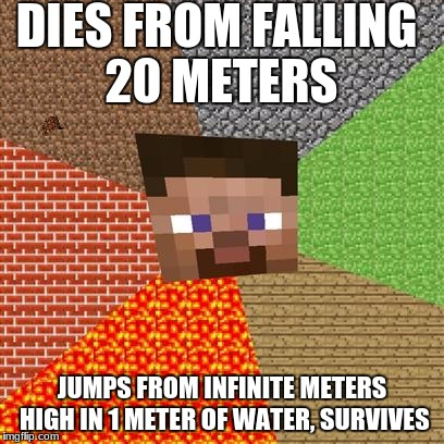DIES FROM FALLING 20 METERS JUMPS FROM INFINITE METERS HIGH IN 1 METER OF WATER, SURVIVES | image tagged in minecraft guy,scumbag | made w/ Imgflip meme maker