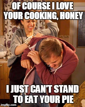 Battered | OF COURSE I LOVE YOUR COOKING, HONEY I JUST CAN'T STAND TO EAT YOUR PIE | image tagged in battered | made w/ Imgflip meme maker