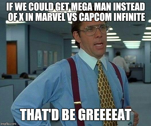 GODAMMIT CAPCOM | IF WE COULD GET MEGA MAN INSTEAD OF X IN MARVEL VS CAPCOM INFINITE THAT'D BE GREEEEAT | image tagged in memes,that would be great | made w/ Imgflip meme maker