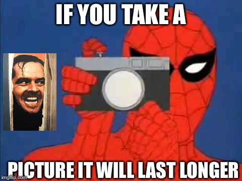 Camera man Spider-Man  | IF YOU TAKE A PICTURE IT WILL LAST LONGER | image tagged in haw | made w/ Imgflip meme maker