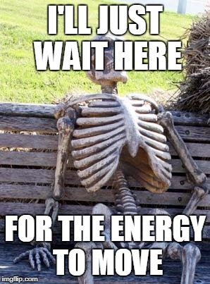 Waiting Skeleton Meme | I'LL JUST WAIT HERE FOR THE ENERGY TO MOVE | image tagged in memes,waiting skeleton | made w/ Imgflip meme maker