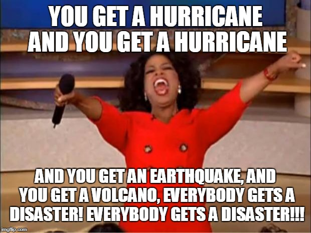 Oprah You Get A Meme | YOU GET A HURRICANE AND YOU GET A HURRICANE AND YOU GET AN EARTHQUAKE, AND YOU GET A VOLCANO, EVERYBODY GETS A DISASTER! EVERYBODY GETS A DI | image tagged in memes,oprah you get a | made w/ Imgflip meme maker