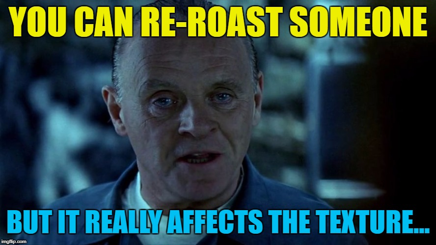 YOU CAN RE-ROAST SOMEONE BUT IT REALLY AFFECTS THE TEXTURE... | made w/ Imgflip meme maker