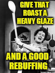 GIVE THAT ROAST A HEAVY GLAZE AND A GOOD REBUFFING | image tagged in julia child | made w/ Imgflip meme maker