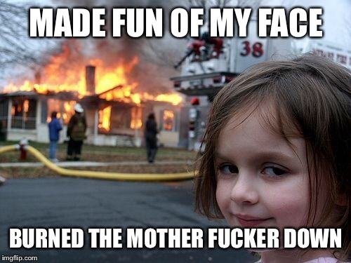 Disaster Girl Meme | MADE FUN OF MY FACE BURNED THE MOTHER F**KER DOWN | image tagged in memes,disaster girl | made w/ Imgflip meme maker
