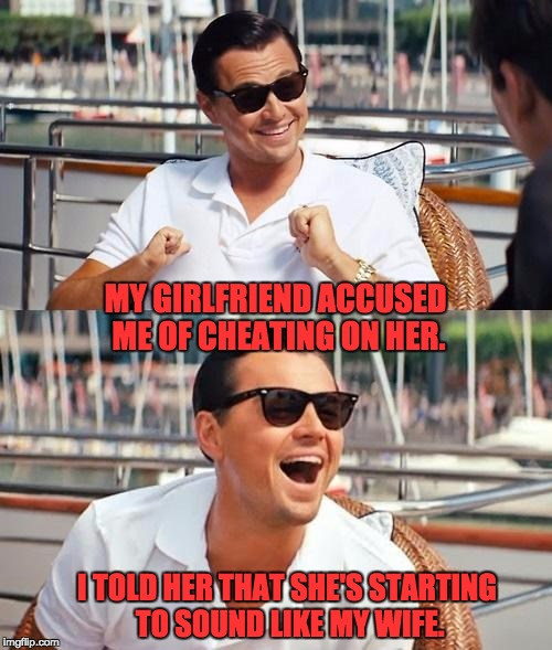 Leonardo Dicaprio Wolf Of Wall Street Meme | MY GIRLFRIEND ACCUSED ME OF CHEATING ON HER. I TOLD HER THAT SHE'S STARTING TO SOUND LIKE MY WIFE. | image tagged in memes,leonardo dicaprio wolf of wall street | made w/ Imgflip meme maker