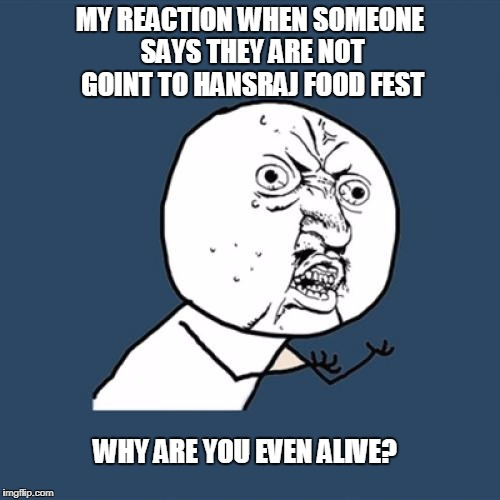 Y U No Meme | MY REACTION WHEN SOMEONE SAYS THEY ARE NOT GOINT TO HANSRAJ FOOD FEST WHY ARE YOU EVEN ALIVE? | image tagged in memes,y u no | made w/ Imgflip meme maker