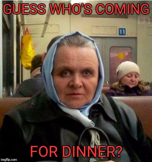 Mrs. Hannibal Lechter | GUESS WHO'S COMING FOR DINNER? | image tagged in mrs hannibal lechter | made w/ Imgflip meme maker