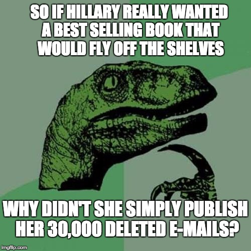 Philosoraptor Meme | SO IF HILLARY REALLY WANTED A BEST SELLING BOOK THAT WOULD FLY OFF THE SHELVES WHY DIDN'T SHE SIMPLY PUBLISH HER 30,000 DELETED E-MAILS? | image tagged in memes,philosoraptor | made w/ Imgflip meme maker