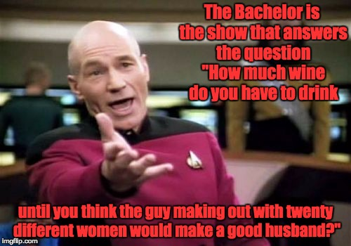 "Picard Wtf Meme | The Bachelor is the show that answers the question ""How much wine do you have to drink until you think the guy making out with twenty differ 