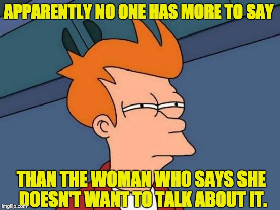 Futurama Fry Meme | APPARENTLY NO ONE HAS MORE TO SAY THAN THE WOMAN WHO SAYS SHE DOESN'T WANT TO TALK ABOUT IT. | image tagged in memes,futurama fry | made w/ Imgflip meme maker