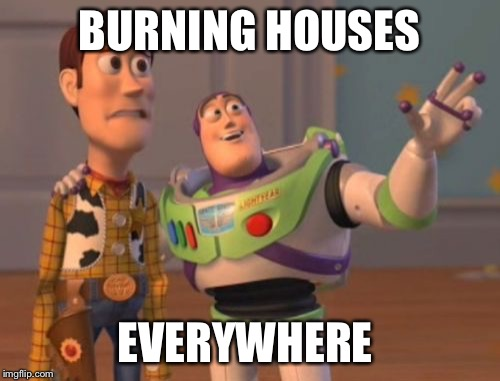 X, X Everywhere Meme | BURNING HOUSES EVERYWHERE | image tagged in memes,x,x everywhere,x x everywhere | made w/ Imgflip meme maker