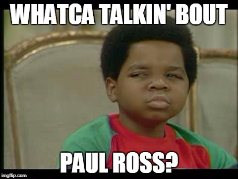 gary coleman | WHATCA TALKIN' BOUT PAUL ROSS? | image tagged in gary coleman | made w/ Imgflip meme maker