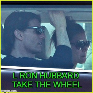 When you got a tight grip on the L Ron Hubbard grip cause she's driving. | L RON HUBBARD TAKE THE WHEEL | image tagged in tom cruise,scientology | made w/ Imgflip meme maker