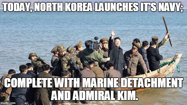 Admiral Kim | TODAY, NORTH KOREA LAUNCHES IT'S NAVY; COMPLETE WITH MARINE DETACHMENT AND ADMIRAL KIM. | image tagged in kim jong un,north korea,navy | made w/ Imgflip meme maker