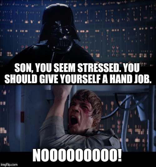 Nooooooo more hand jobs... | SON, YOU SEEM STRESSED. YOU SHOULD GIVE YOURSELF A HAND JOB. NOOOOOOOOO! | image tagged in memes,star wars no,star wars,jbmemegeek,luke skywalker,darth vader | made w/ Imgflip meme maker