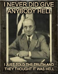 Harry Truman | I NEVER DID GIVE ANYBODY HELL I JUST TOLD THE TRUTH AND THEY THOUGHT IT WAS HELL | image tagged in harry truman | made w/ Imgflip meme maker